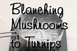 Blanching Mushrooms to Turnips